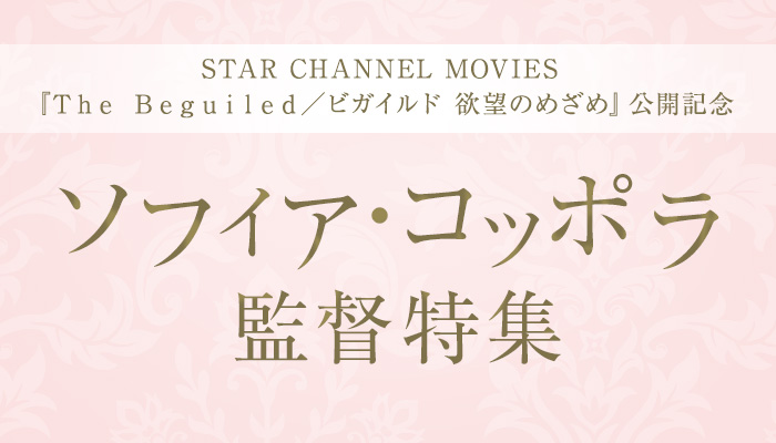 STAR CHANNEL MOVIES『The Beguiled/ビガイルド 欲望のめざめ』公開記念 ソフィア・コッポラ監督特集